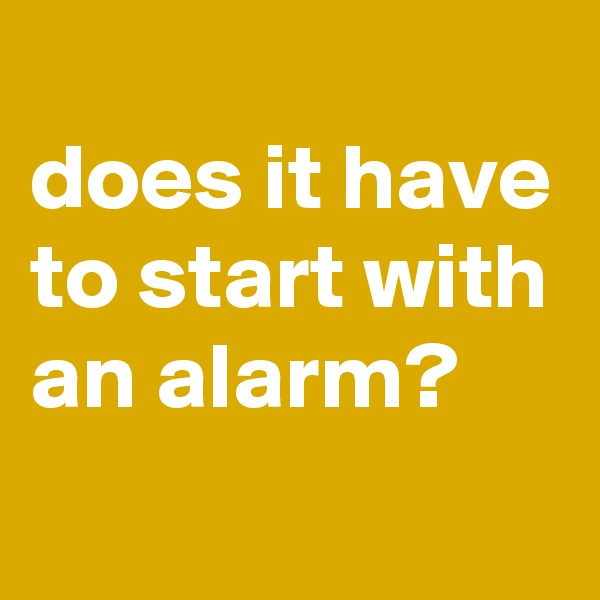 does it have to start with an alarm?