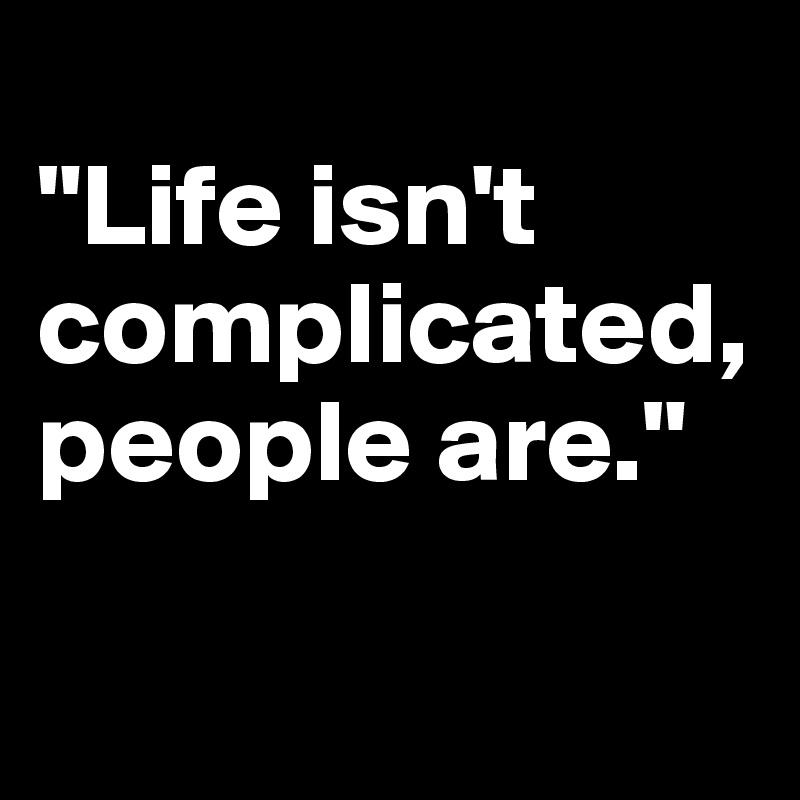 """Life isn't complicated, people are."""