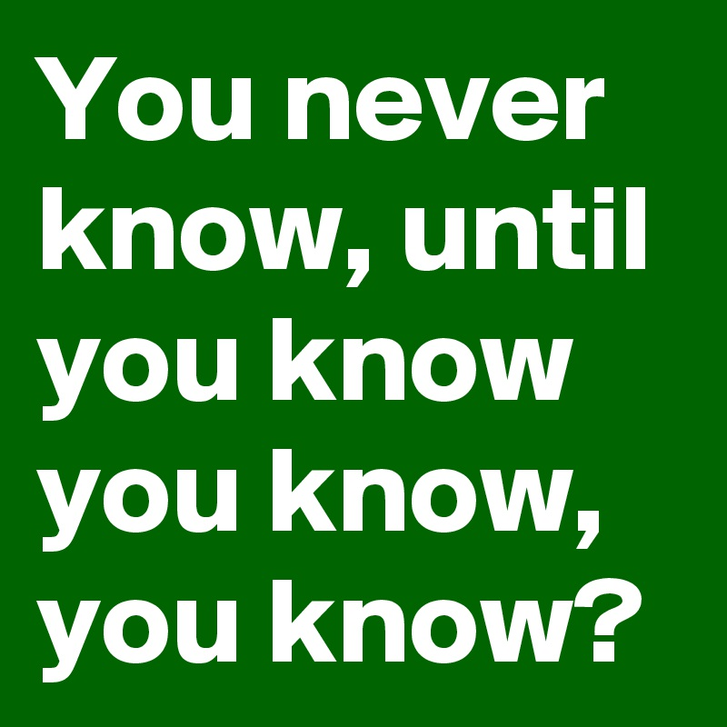 You never know, until you know you know, you know?