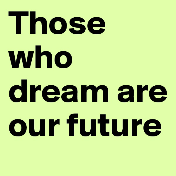 Those who dream are our future