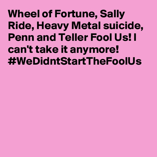 Wheel of Fortune, Sally Ride, Heavy Metal suicide, Penn and Teller Fool Us! I can't take it anymore! #WeDidntStartTheFoolUs