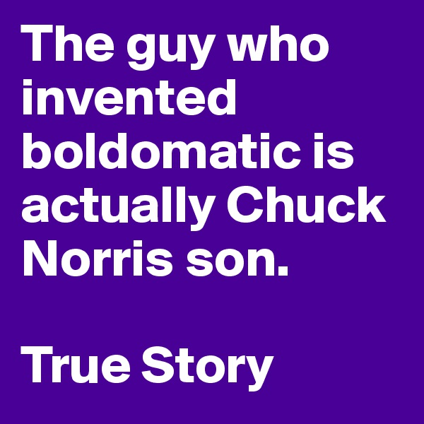 The guy who invented boldomatic is actually Chuck Norris son.  True Story