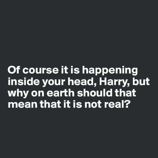 Of course it is happening inside your head, Harry, but why on earth should that mean that it is not real?
