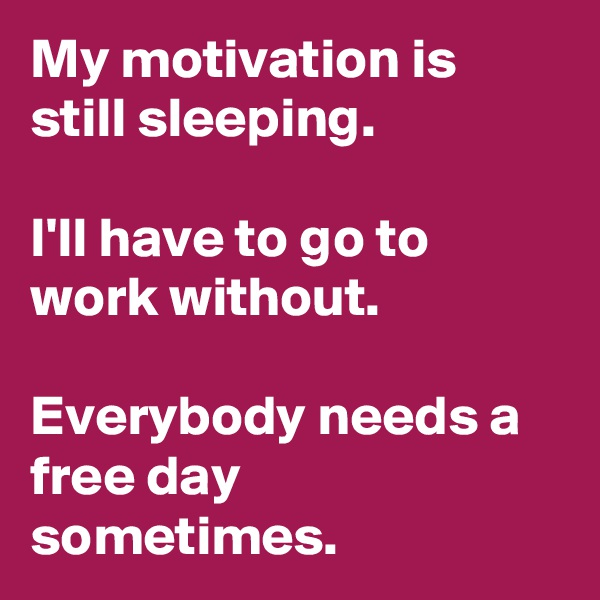 My motivation is still sleeping.  I'll have to go to work without.  Everybody needs a free day sometimes.