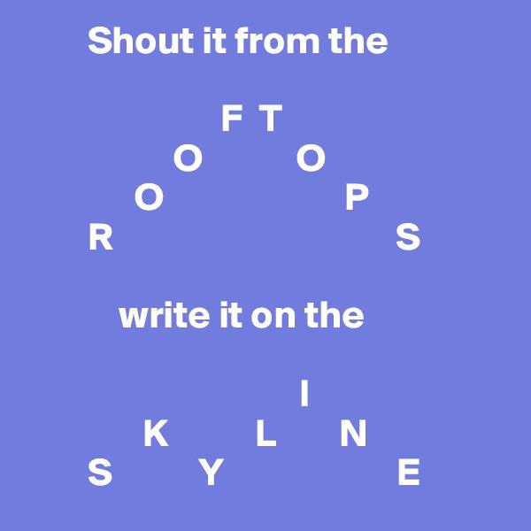 Shout it from the                                 F  T                    O            O               O                       P         R                                    S              write it on the                                     I                K           L        N          S           Y                      E