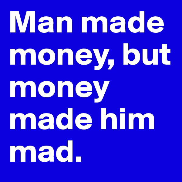 Man made money, but money made him mad.