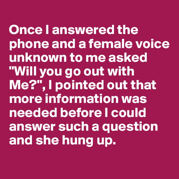 "Once I answered the phone and a female voice unknown to me asked ""Will you go out with Me?"", I pointed out that more information was needed before I could answer such a question and she hung up."