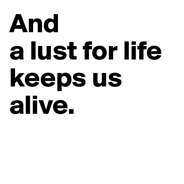 And  a lust for life keeps us alive.