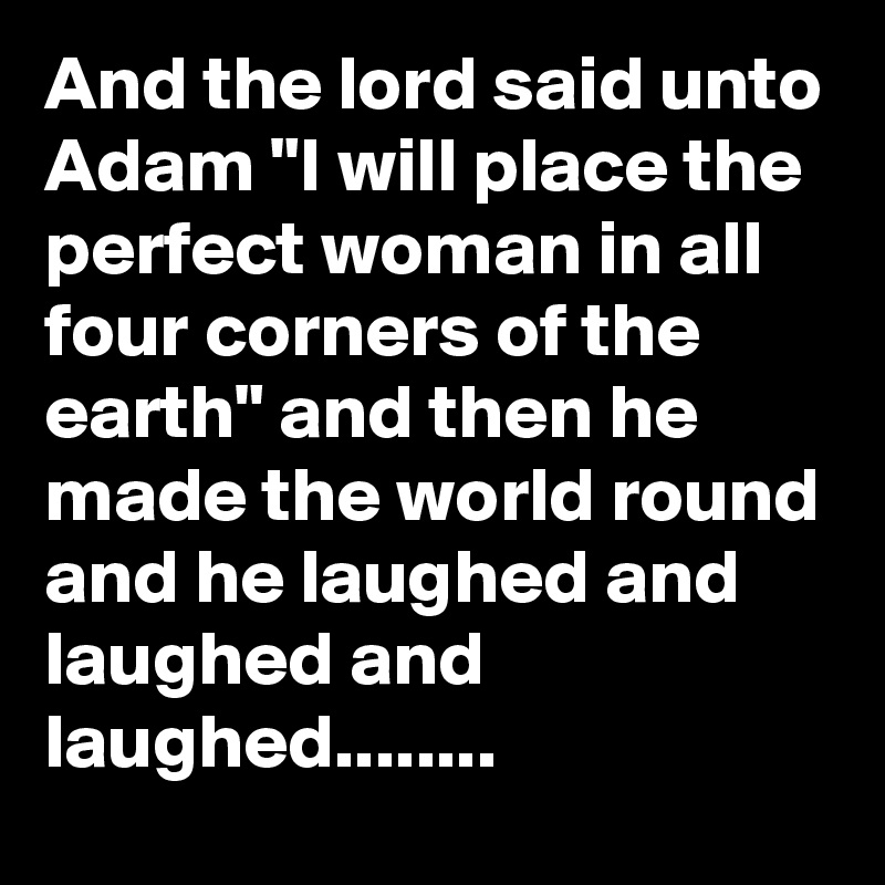 "And the lord said unto Adam ""I will place the perfect woman in all four corners of the earth"" and then he made the world round and he laughed and laughed and laughed........"
