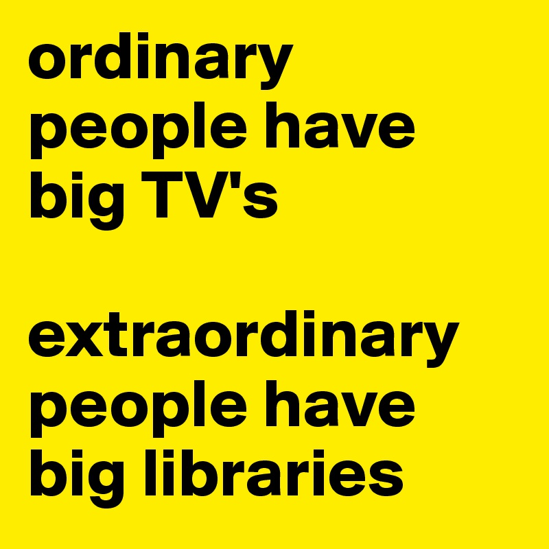 ordinary people have big TV's   extraordinary people have big libraries