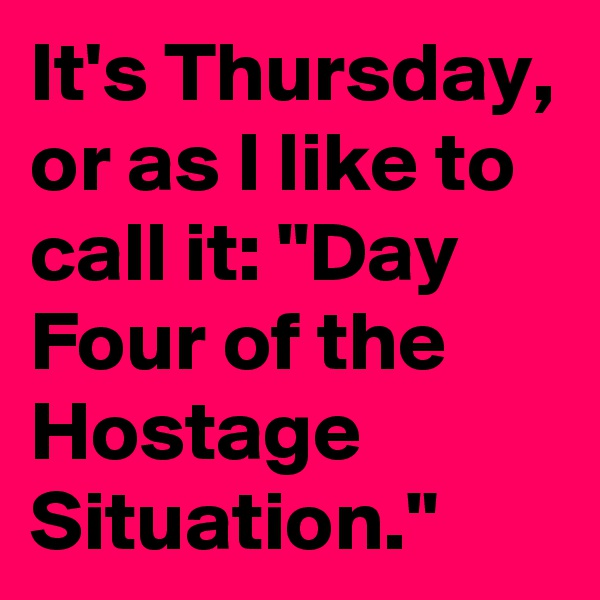 "It's Thursday, or as I like to call it: ""Day Four of the Hostage Situation."""
