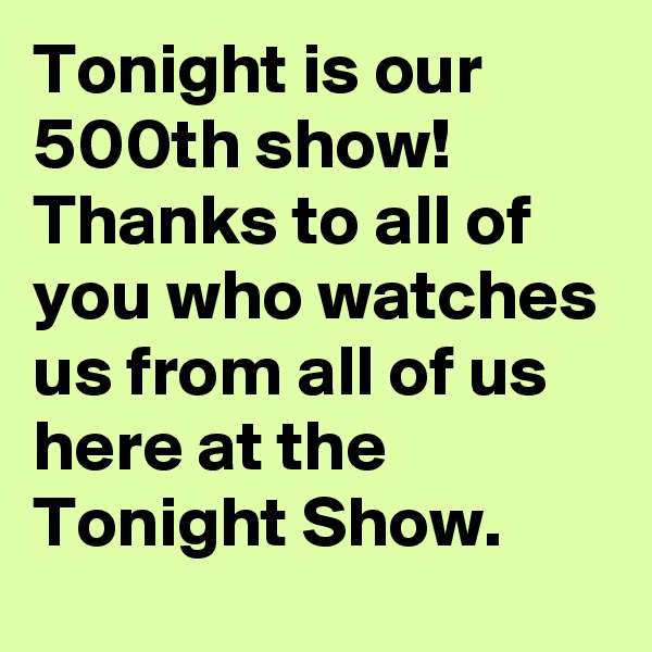 Tonight is our 500th show! Thanks to all of you who watches us from all of us here at the Tonight Show.