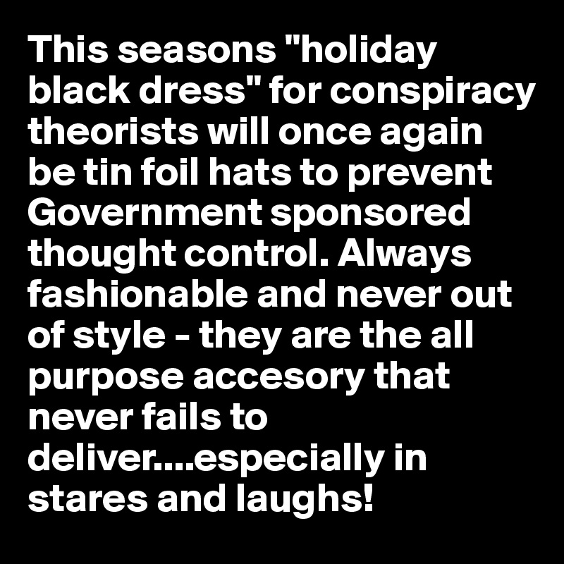 """This seasons """"holiday black dress"""" for conspiracy theorists will once again be tin foil hats to prevent Government sponsored thought control. Always fashionable and never out of style - they are the all purpose accesory that never fails to deliver....especially in stares and laughs!"""