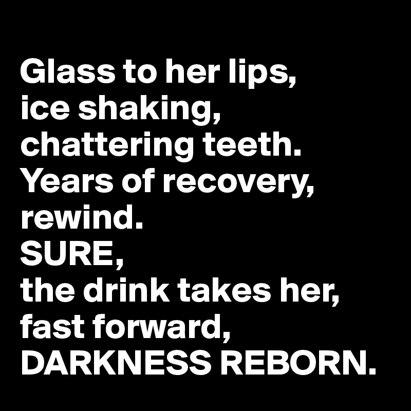 Glass to her lips,  ice shaking,  chattering teeth.  Years of recovery, rewind.  SURE,  the drink takes her, fast forward,  DARKNESS REBORN.