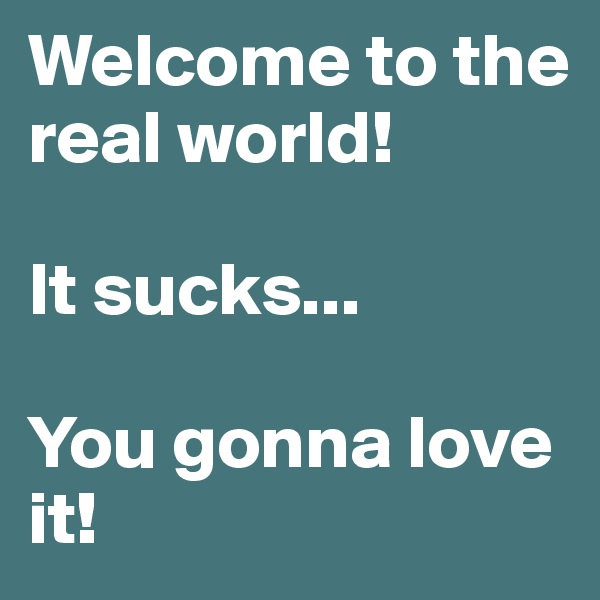 Welcome to the real world!  It sucks...  You gonna love it!