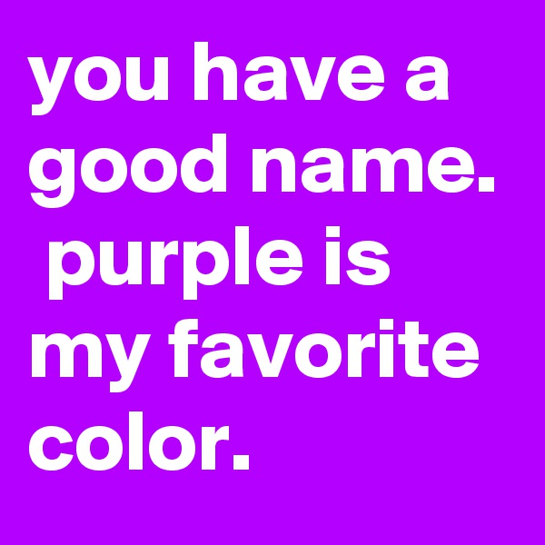 you have a good name.  purple is my favorite color.