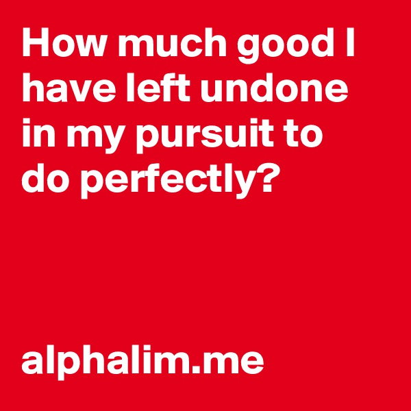 How much good I have left undone in my pursuit to do perfectly?    alphalim.me