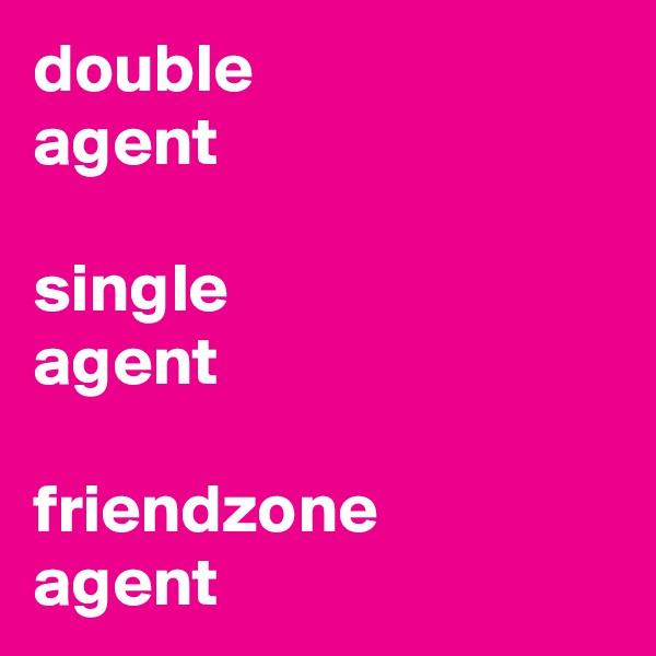 double  agent    single  agent  friendzone agent