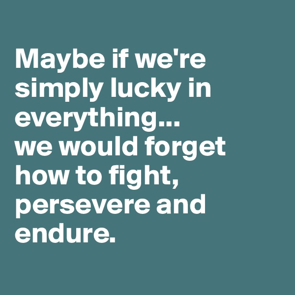 Maybe if we're simply lucky in everything... we would forget how to fight, persevere and endure.