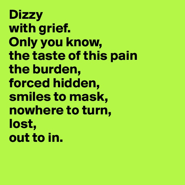 Dizzy with grief. Only you know,  the taste of this pain the burden, forced hidden, smiles to mask, nowhere to turn, lost,  out to in.