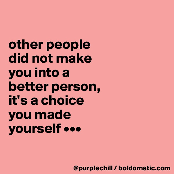 other people did not make you into a  better person,  it's a choice  you made yourself •••