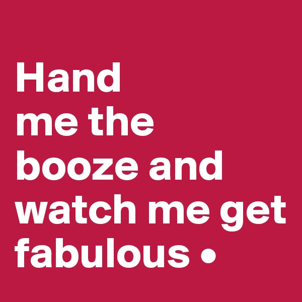 Hand me the booze and watch me get fabulous •