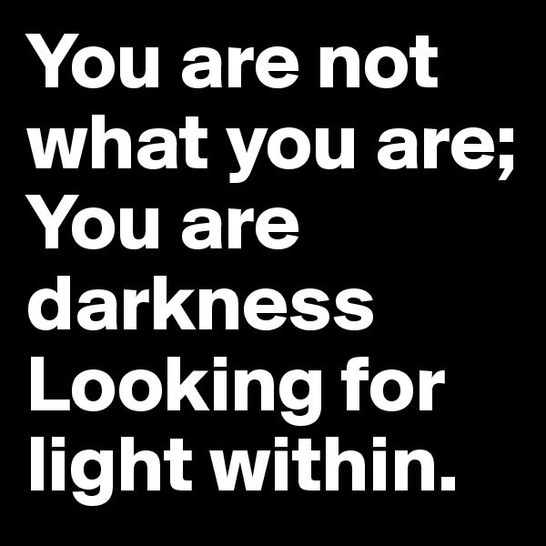 You are not what you are;  You are darkness  Looking for light within.