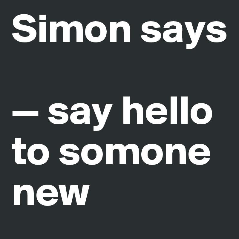 Simon says  — say hello to somone new