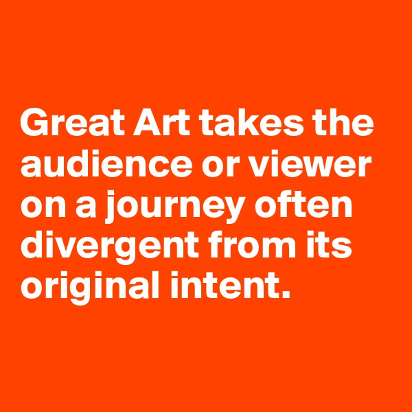 Great Art takes the audience or viewer on a journey often divergent from its original intent.