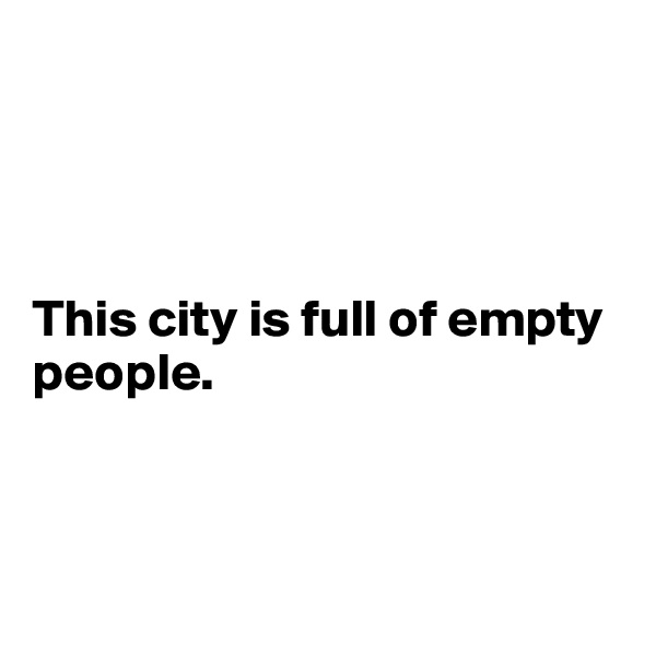 This city is full of empty  people.