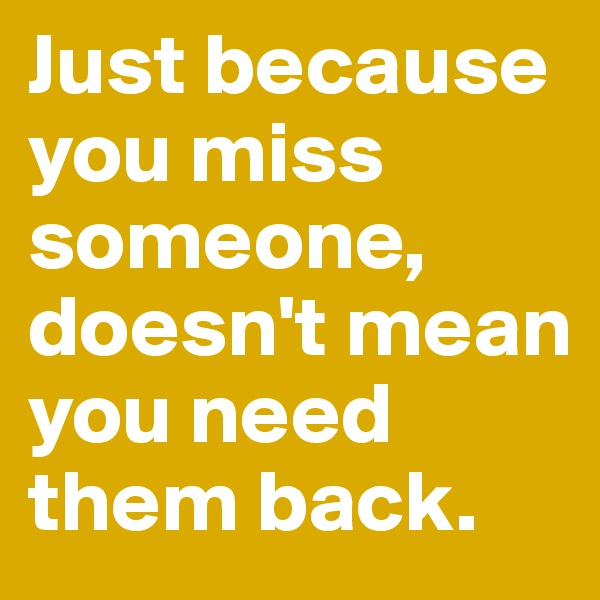 Just because you miss someone, doesn't mean you need them back.