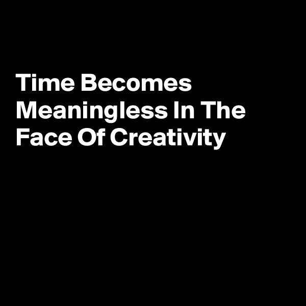 Time Becomes Meaningless In The Face Of Creativity