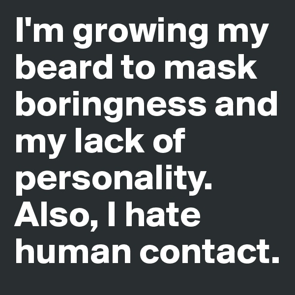 I'm growing my beard to mask boringness and my lack of personality. Also, I hate human contact.