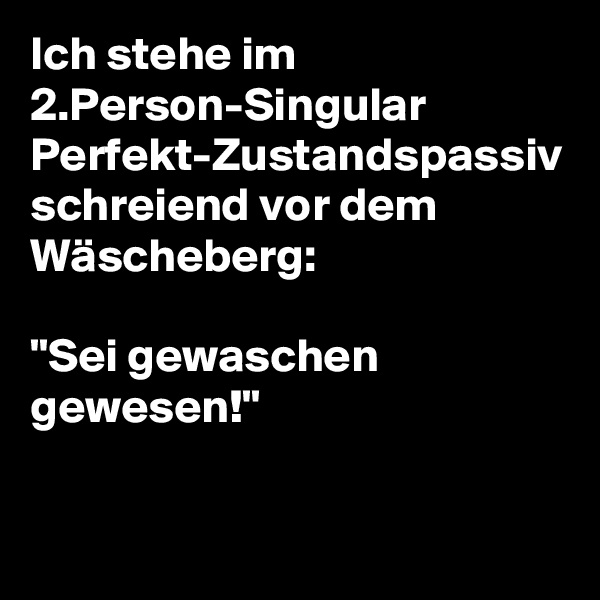 """Ich stehe im 2.Person-Singular Perfekt-Zustandspassiv schreiend vor dem Wäscheberg:  """"Sei gewaschen gewesen!"""""""