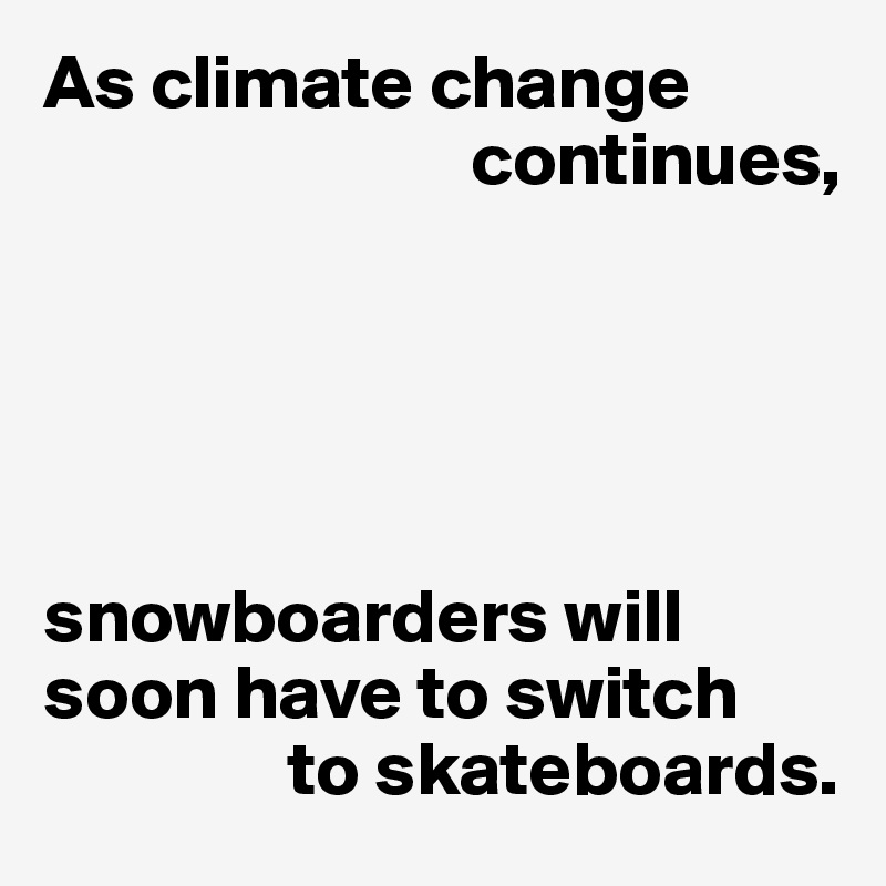 As climate change                              continues,      snowboarders will soon have to switch                 to skateboards.