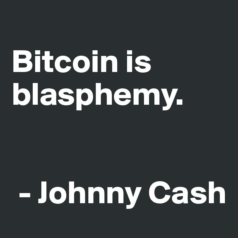 Bitcoin is blasphemy.    - Johnny Cash