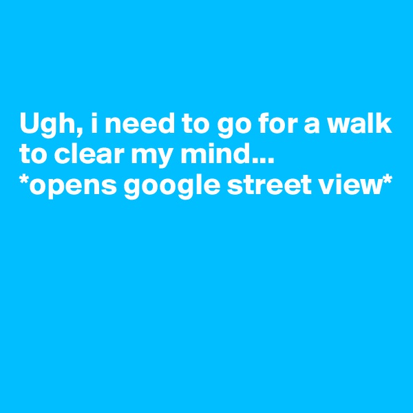 Ugh, i need to go for a walk to clear my mind...  *opens google street view*