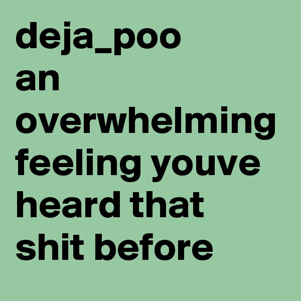 deja_poo  an overwhelming feeling youve heard that shit before