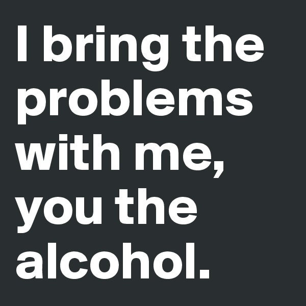 I bring the problems with me, you the alcohol.