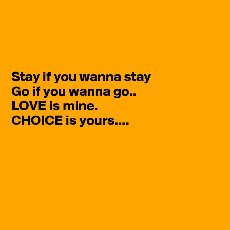 Stay if you wanna stay Go if you wanna go.. LOVE is mine. CHOICE is yours....