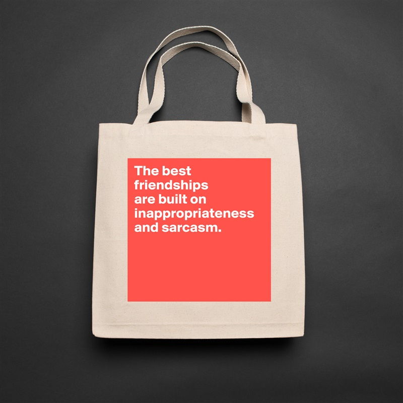 The best friendships  are built on inappropriateness and sarcasm.     Natural Eco Cotton Canvas Tote
