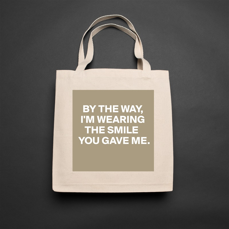 BY THE WAY,    I'M WEARING       THE SMILE   YOU GAVE ME.  Natural Eco Cotton Canvas Tote