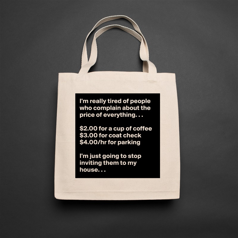 I'm really tired of people who complain about the price of everything. . .  $2.00 for a cup of coffee $3.00 for coat check $4.00/hr for parking  I'm just going to stop inviting them to my house. . . Natural Eco Cotton Canvas Tote