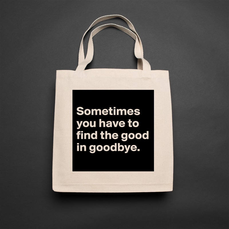 Sometimes you have to find the good in goodbye.  Natural Eco Cotton Canvas Tote