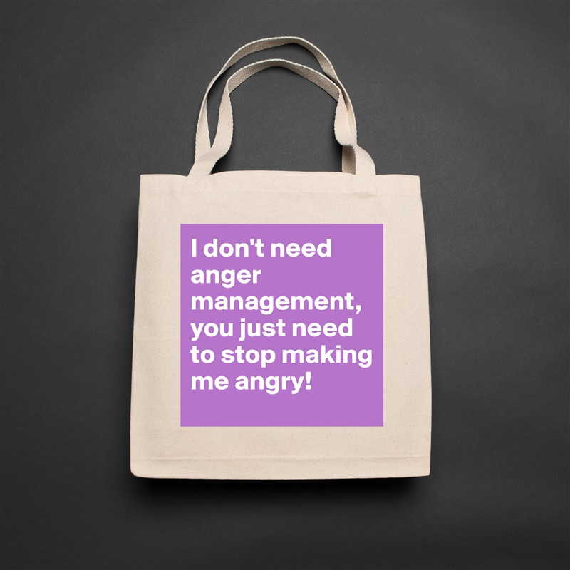 I don't need anger management, you just need to stop making me angry! Natural Eco Cotton Canvas Tote