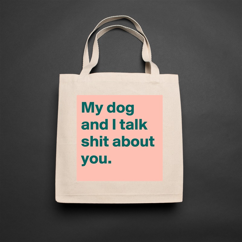 My dog and I talk shit about you. Natural Eco Cotton Canvas Tote