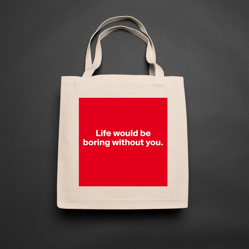 Life would be boring without you.    Natural Eco Cotton Canvas Tote