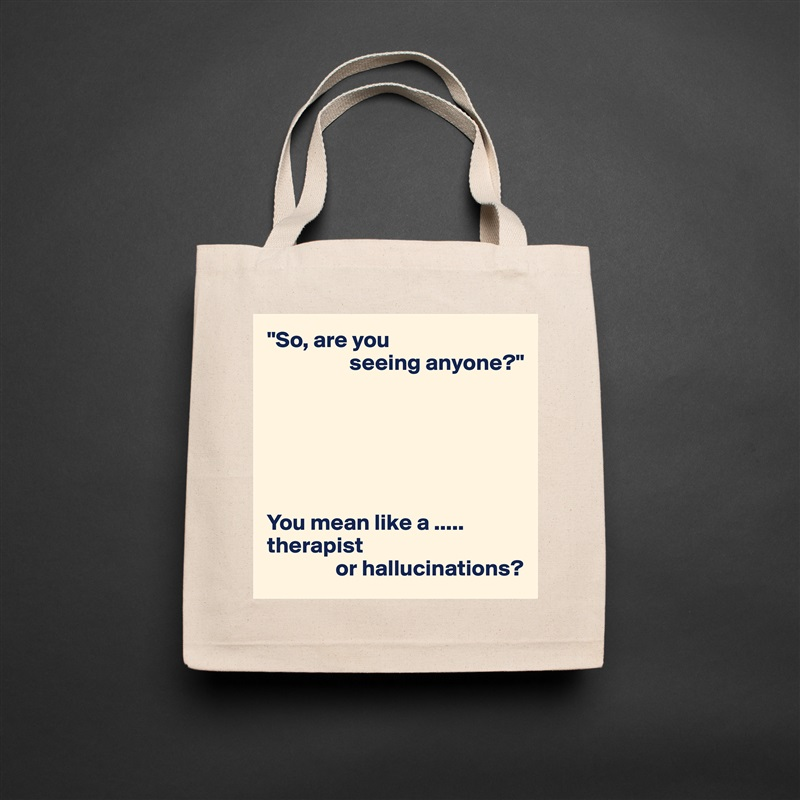 """""""So, are you                   seeing anyone?""""       You mean like a ..... therapist                or hallucinations? Natural Eco Cotton Canvas Tote"""