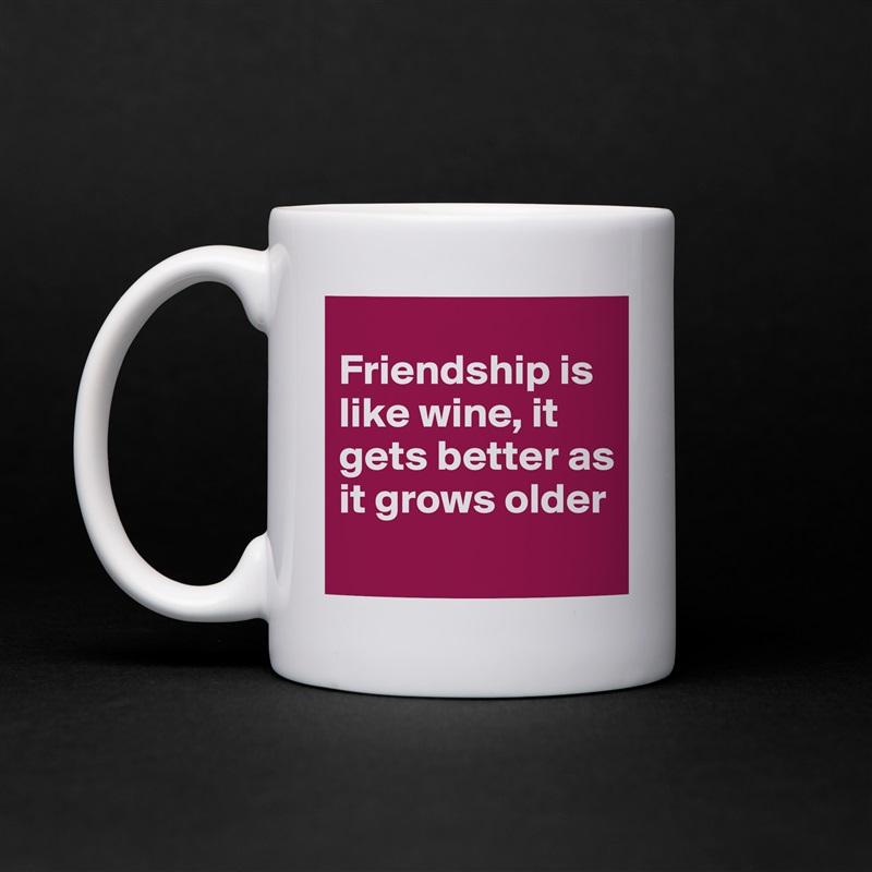 Friendship is like wine, it gets better as it grows older  White Mug Coffee Tea Custom