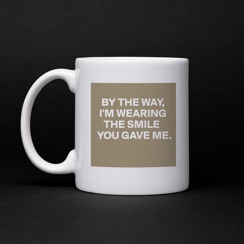 BY THE WAY,    I'M WEARING       THE SMILE   YOU GAVE ME.  White Mug Coffee Tea Custom